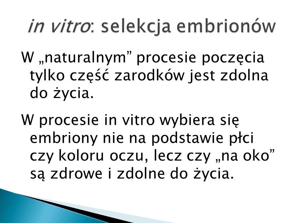 W naturalnym procesie poczęcia tylko część zarodków jest zdolna do życia. W procesie in vitro wybiera się embriony nie na podstawie płci czy koloru oc