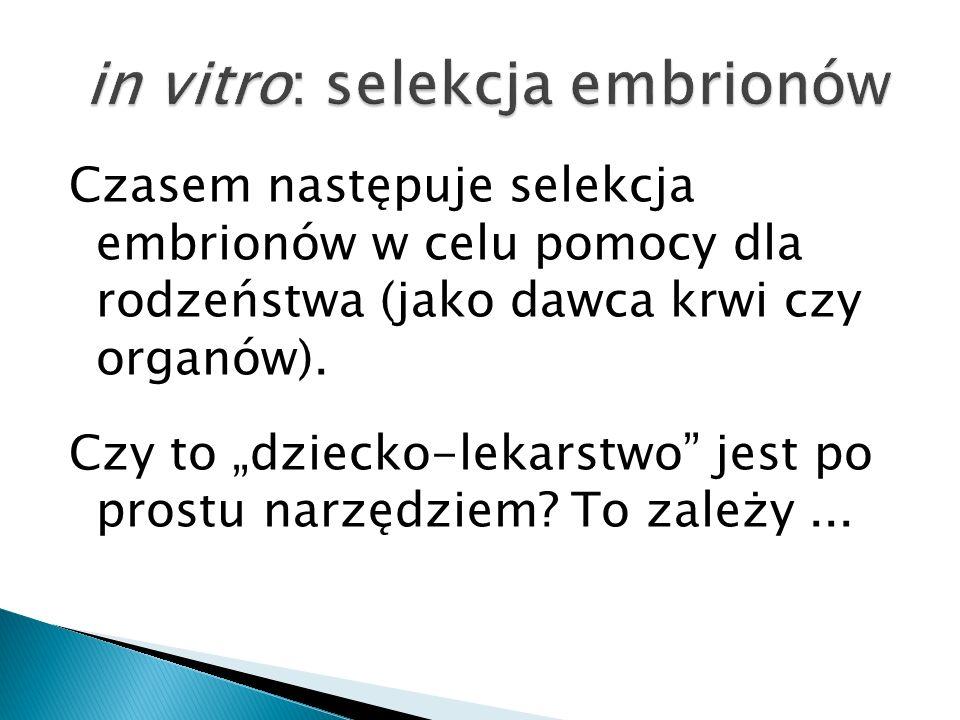 Czasem następuje selekcja embrionów w celu pomocy dla rodzeństwa (jako dawca krwi czy organów). Czy to dziecko-lekarstwo jest po prostu narzędziem? To