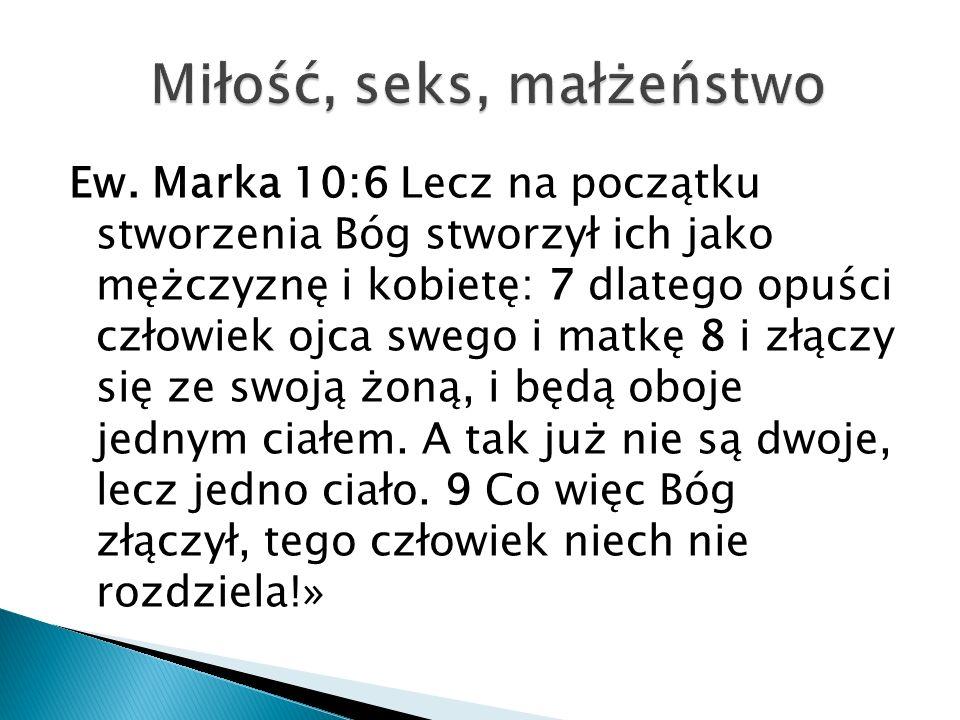 Ew. Marka 10:6 Lecz na początku stworzenia Bóg stworzył ich jako mężczyznę i kobietę: 7 dlatego opuści człowiek ojca swego i matkę 8 i złączy się ze s