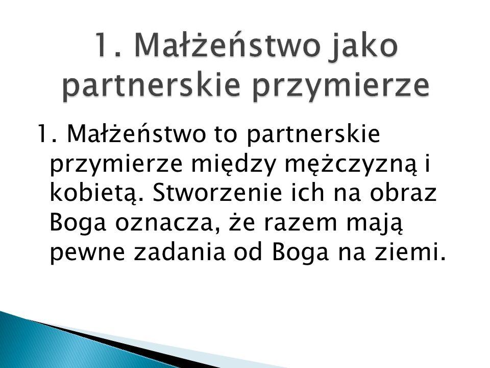 1. Małżeństwo to partnerskie przymierze między mężczyzną i kobietą. Stworzenie ich na obraz Boga oznacza, że razem mają pewne zadania od Boga na ziemi