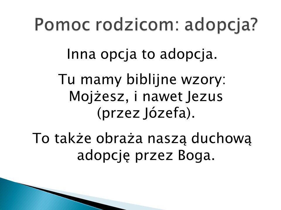 Inna opcja to adopcja. Tu mamy biblijne wzory: Mojżesz, i nawet Jezus (przez Józefa). To także obraża naszą duchową adopcję przez Boga.