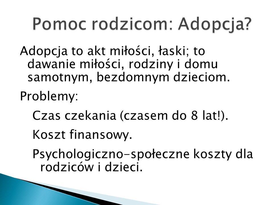 Adopcja to akt miłości, łaski; to dawanie miłości, rodziny i domu samotnym, bezdomnym dzieciom. Problemy: Czas czekania (czasem do 8 lat!). Koszt fina