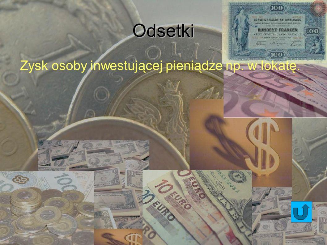 Odsetki Zysk osoby inwestującej pieniądze np. w lokatę.