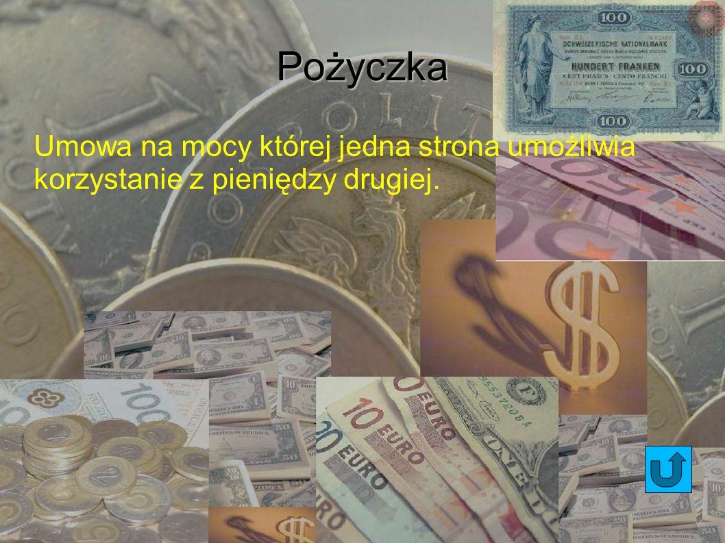 Pożyczka Umowa na mocy której jedna strona umożliwia korzystanie z pieniędzy drugiej.