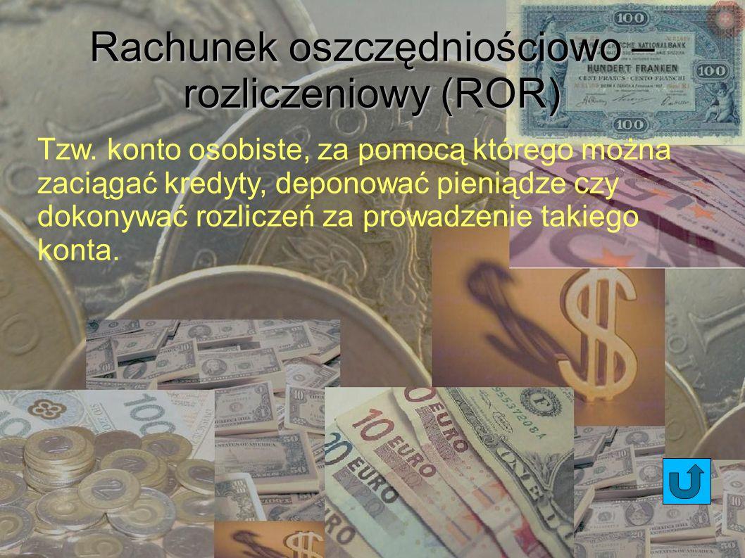 Rachunek oszczędniościowo – rozliczeniowy (ROR) Tzw. konto osobiste, za pomocą którego można zaciągać kredyty, deponować pieniądze czy dokonywać rozli