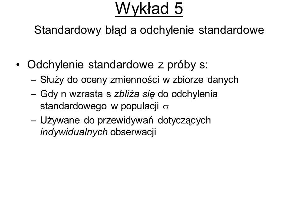Wykład 5 Standardowy błąd a odchylenie standardowe Odchylenie standardowe z próby s: –Służy do oceny zmienności w zbiorze danych –Gdy n wzrasta s zbliża się do odchylenia standardowego w populacji –Używane do przewidywań dotyczących indywidualnych obserwacji