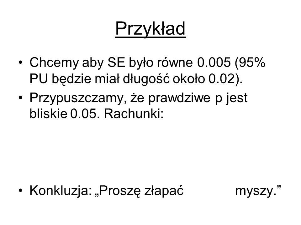 Przykład Chcemy aby SE było równe 0.005 (95% PU będzie miał długość około 0.02).