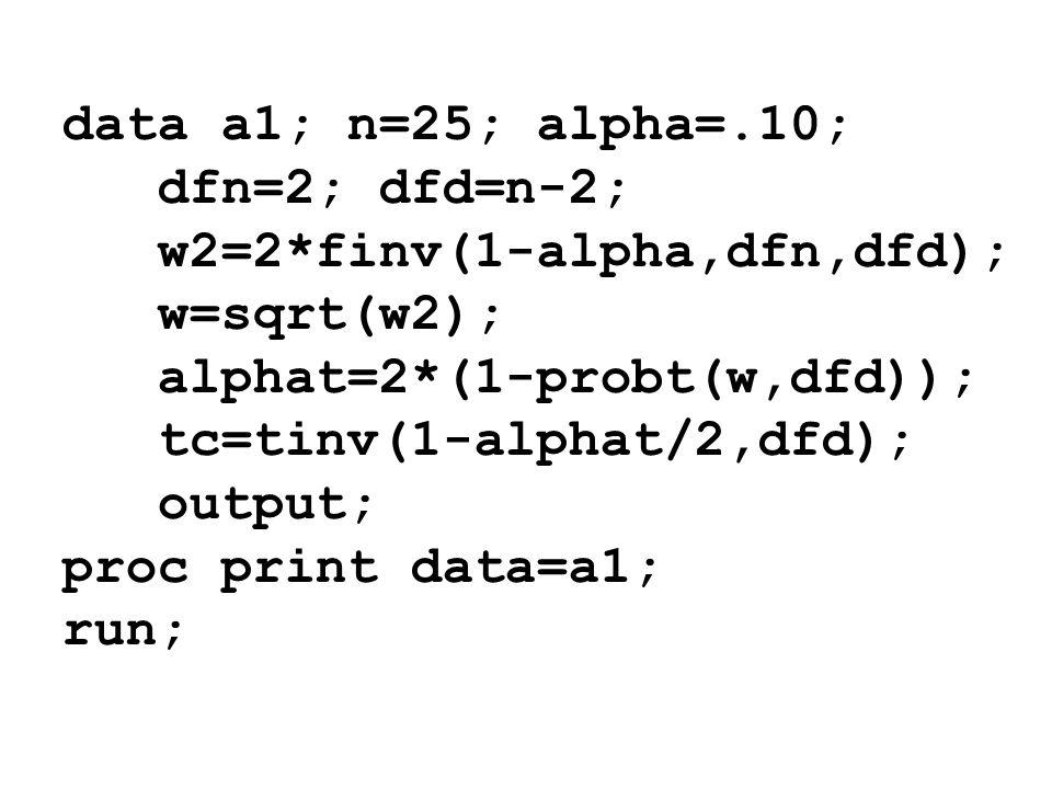 data a1; n=25; alpha=.10; dfn=2; dfd=n-2; w2=2*finv(1-alpha,dfn,dfd); w=sqrt(w2); alphat=2*(1-probt(w,dfd)); tc=tinv(1-alphat/2,dfd); output; proc pri