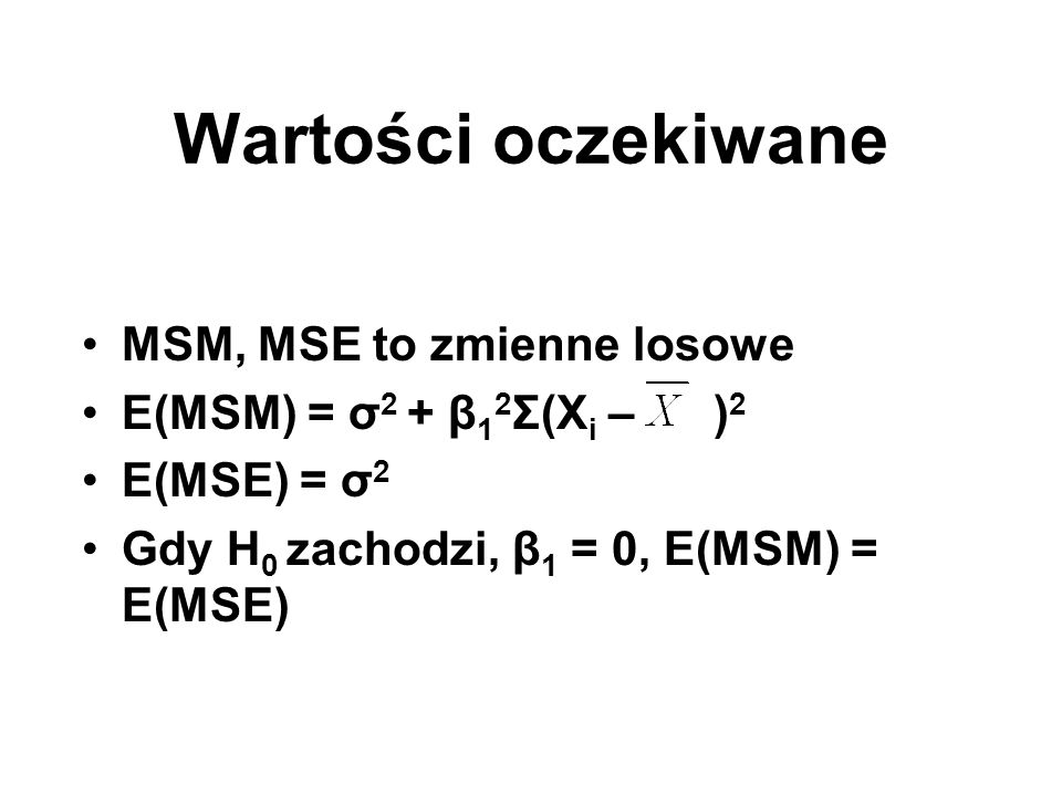 Wartości oczekiwane MSM, MSE to zmienne losowe E(MSM) = σ 2 + β 1 2 Σ(X i – ) 2 E(MSE) = σ 2 Gdy H 0 zachodzi, β 1 = 0, E(MSM) = E(MSE)