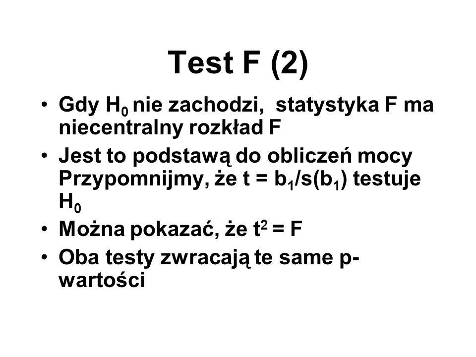 Test F (2) Gdy H 0 nie zachodzi, statystyka F ma niecentralny rozkład F Jest to podstawą do obliczeń mocy Przypomnijmy, że t = b 1 /s(b 1 ) testuje H