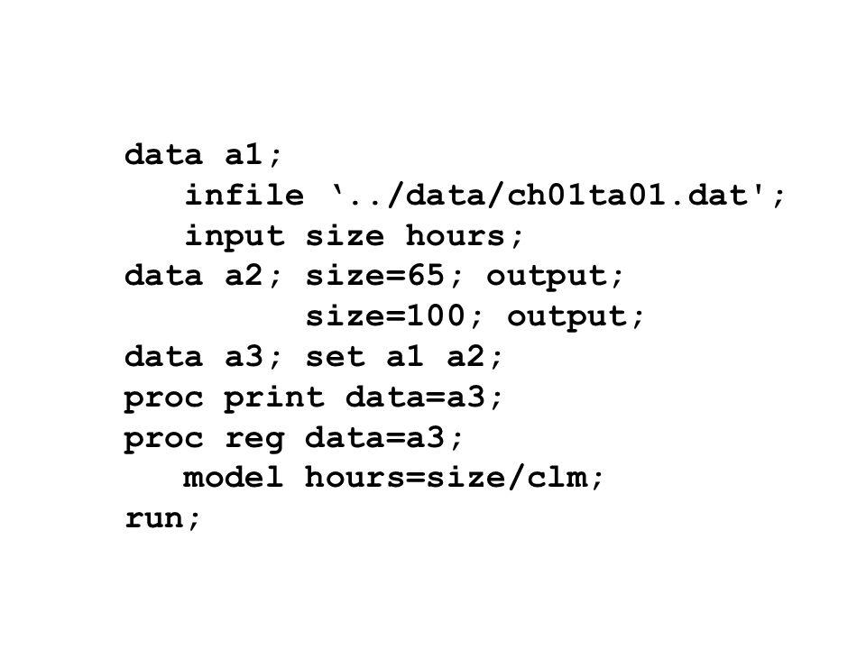 data a1; infile../data/ch01ta01.dat'; input size hours; data a2; size=65; output; size=100; output; data a3; set a1 a2; proc print data=a3; proc reg d