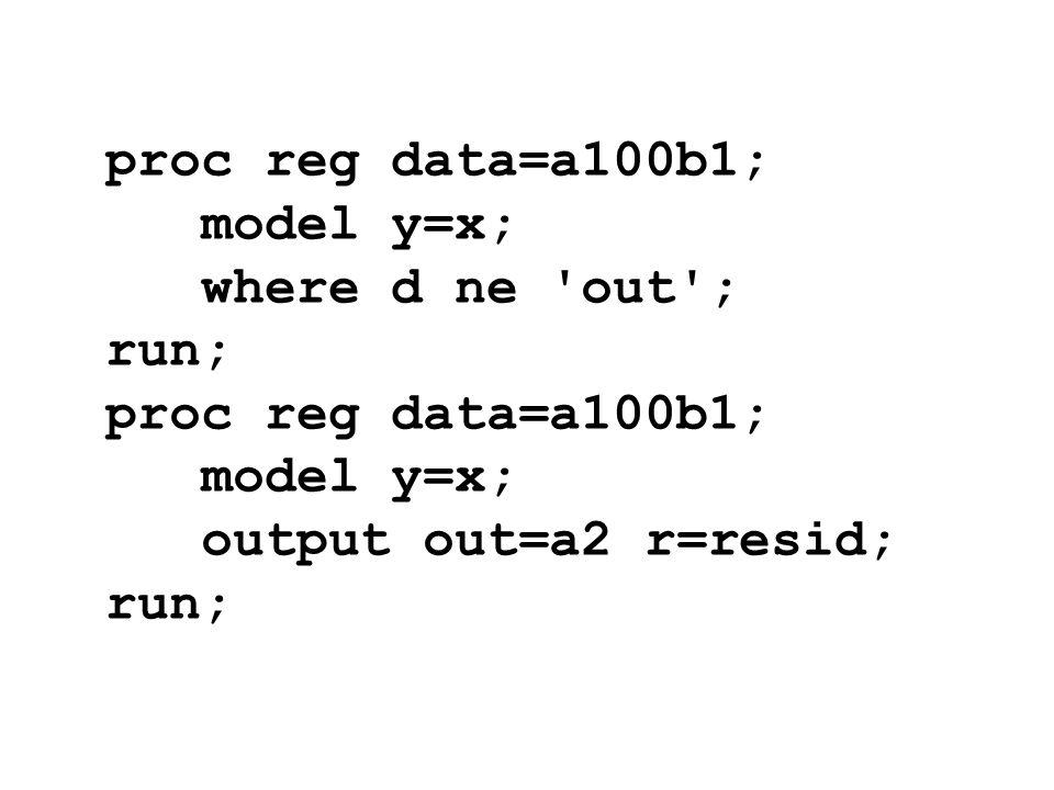 proc reg data=a100b1; model y=x; where d ne 'out'; run; proc reg data=a100b1; model y=x; output out=a2 r=resid; run;