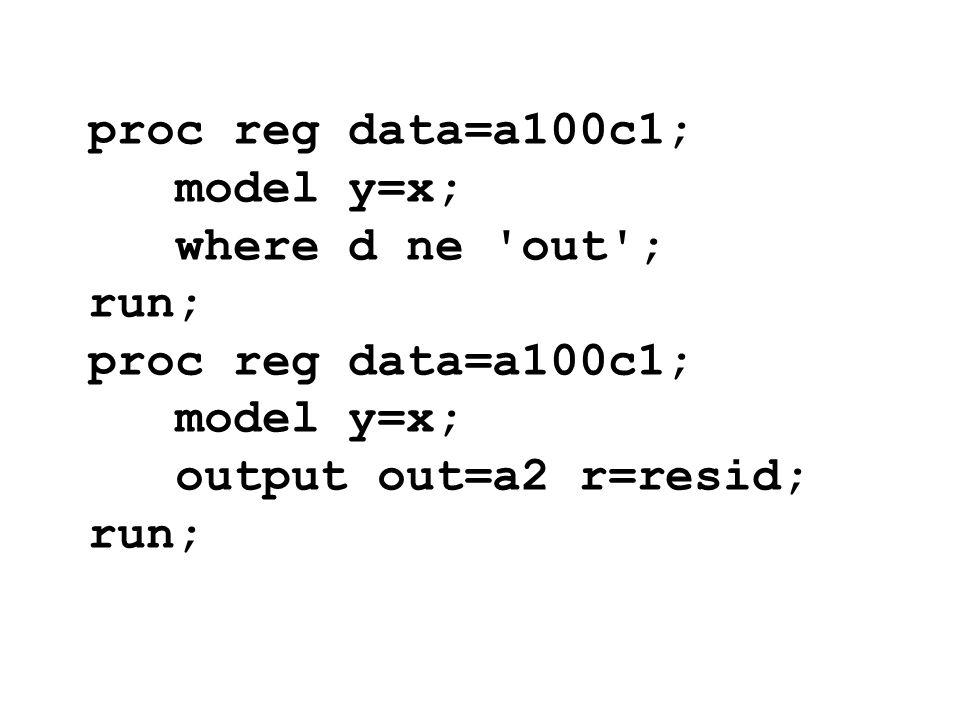 proc reg data=a100c1; model y=x; where d ne 'out'; run; proc reg data=a100c1; model y=x; output out=a2 r=resid; run;