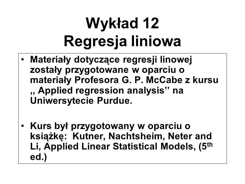 Wykład 12 Regresja liniowa Materiały dotyczące regresji linowej zostały przygotowane w oparciu o materiały Profesora G. P. McCabe z kursu,, Applied re