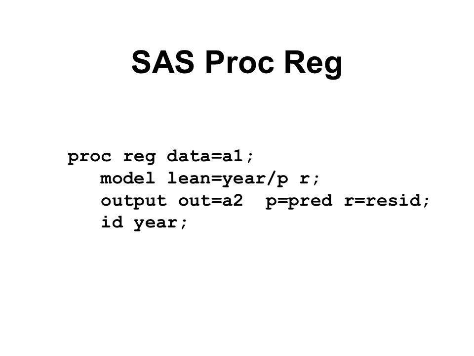 SAS Proc Reg proc reg data=a1; model lean=year/p r; output out=a2 p=pred r=resid; id year;