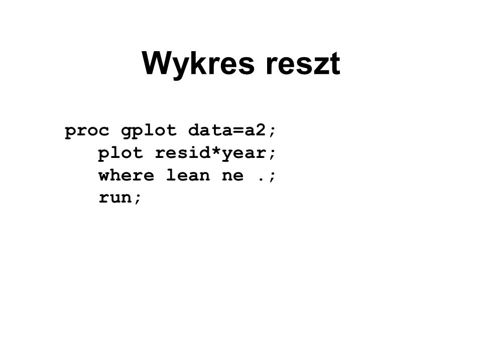 Wykres reszt proc gplot data=a2; plot resid*year; where lean ne.; run;