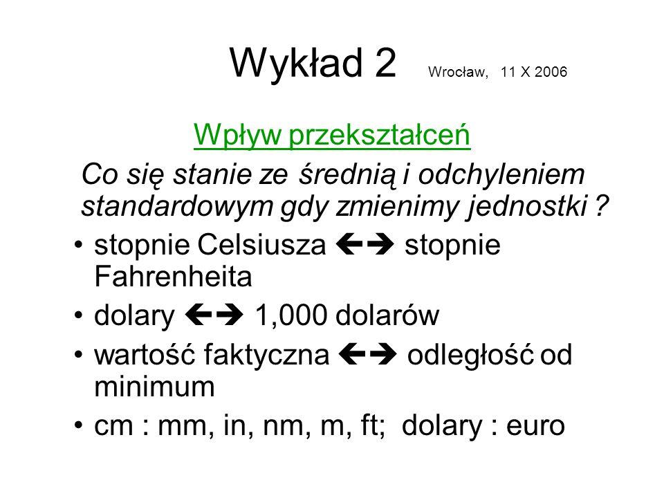 Wykład 2 Wrocław, 11 X 2006 Wpływ przekształceń Co się stanie ze średnią i odchyleniem standardowym gdy zmienimy jednostki ? stopnie Celsiusza stopnie