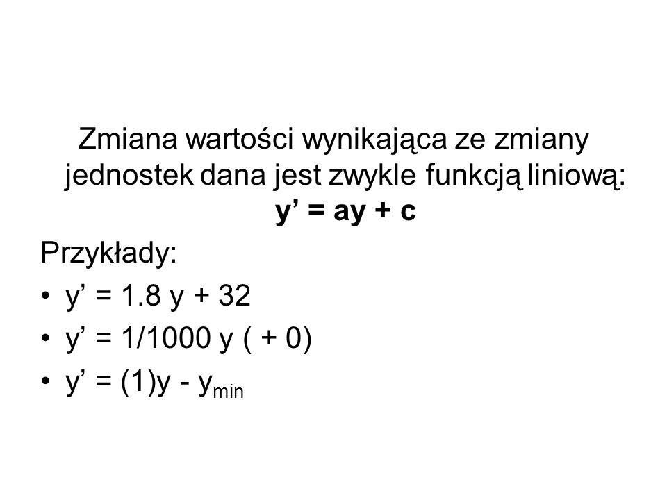 Zmiana wartości wynikająca ze zmiany jednostek dana jest zwykle funkcją liniową: y = ay + c Przykłady: y = 1.8 y + 32 y = 1/1000 y ( + 0) y = (1)y - y