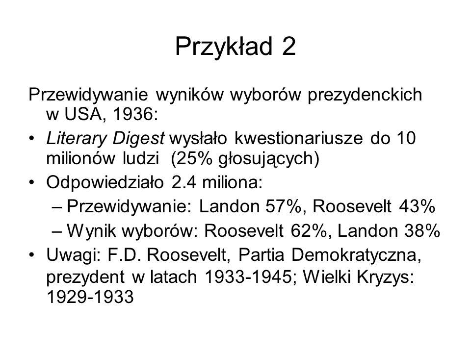 Przykład 2 Przewidywanie wyników wyborów prezydenckich w USA, 1936: Literary Digest wysłało kwestionariusze do 10 milionów ludzi (25% głosujących) Odp