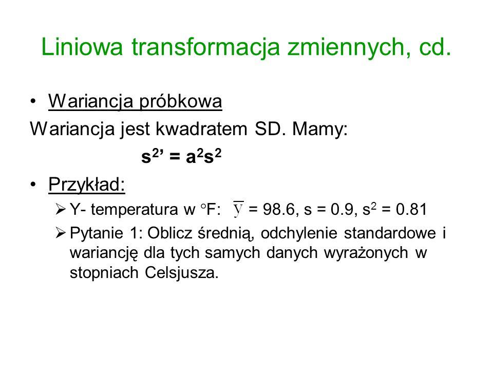 Liniowa transformacja zmiennych, cd. Wariancja próbkowa Wariancja jest kwadratem SD. Mamy: s 2 = a 2 s 2 Przykład: Y- temperatura w F: = 98.6, s = 0.9