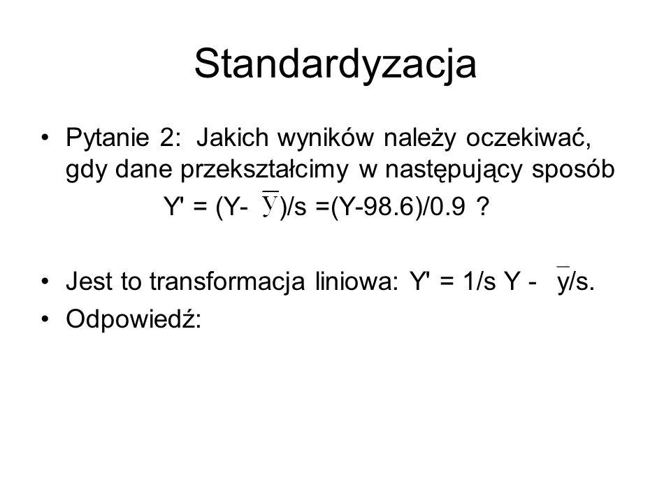 Liniowa transformacja zmiennych: inne statystyki Funkcja liniowa zmienia: medianę i kwartyle tak jak średnią, rozstęp i IQR tak jak odchylenie standardowe.