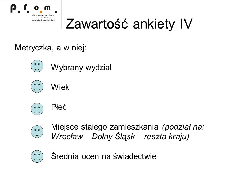Zawartość ankiety IV Metryczka, a w niej: Wybrany wydział Wiek Płeć Miejsce stałego zamieszkania (podział na: Wrocław – Dolny Śląsk – reszta kraju) Śr