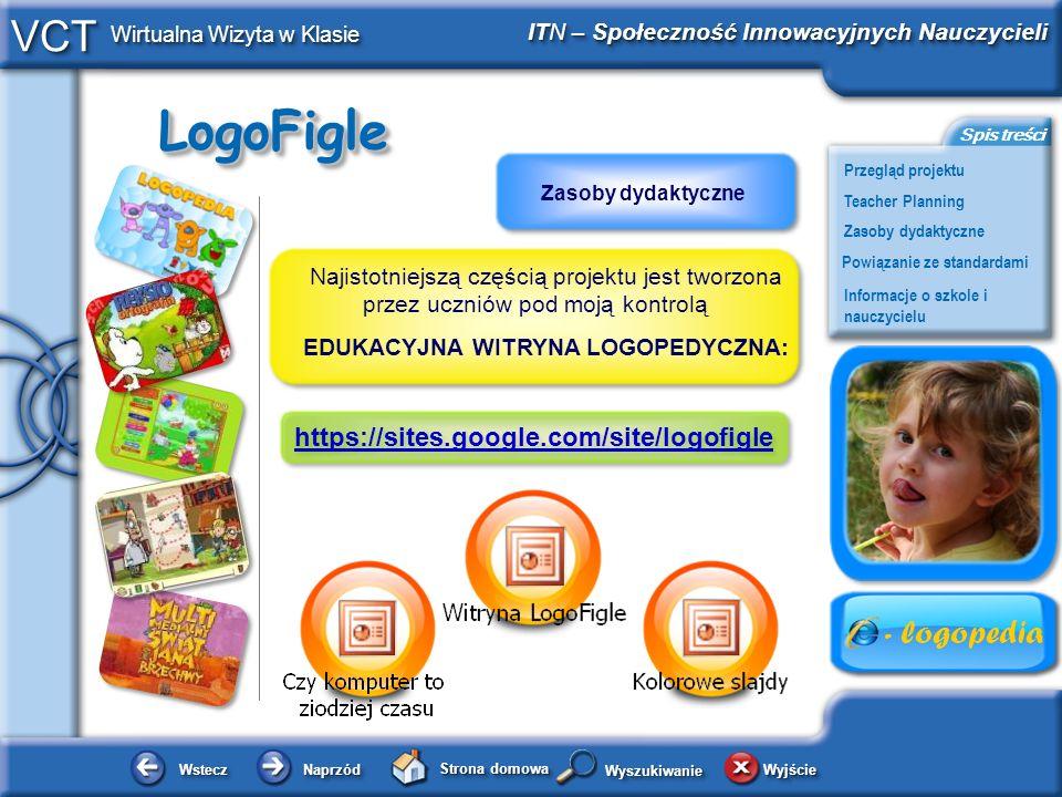 LogoFigleLogoFigle WsteczWstecz NaprzódNaprzód Strona domowa WyjścieWyjście Przegląd projektu ITN – Społeczność Innowacyjnych Nauczycieli Teacher Planning Powiązanie ze standardami Zasoby dydaktyczne Informacje o szkole i nauczycielu Spis treści VCT Wirtualna Wizyta w Klasie WyszukiwanieWyszukiwanie Najistotniejszą częścią projektu jest tworzona przez uczniów pod moją kontrolą EDUKACYJNA WITRYNA LOGOPEDYCZNA: https://sites.google.com/site/logofigle Zasoby dydaktyczne