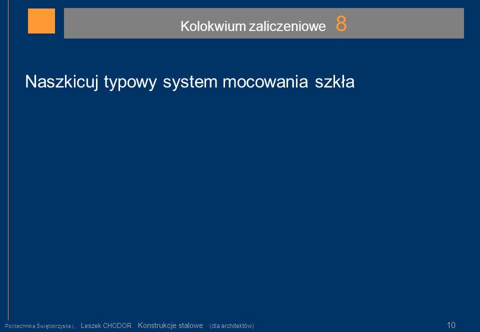 Kolokwium zaliczeniowe 8 Politechnika Świętokrzyska (, Leszek CHODOR Konstrukcje stalowe (dla architektów) 10 Naszkicuj typowy system mocowania szkła