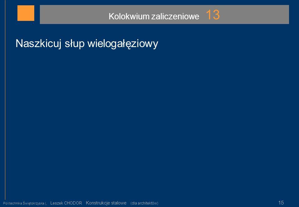 Kolokwium zaliczeniowe 13 Politechnika Świętokrzyska (, Leszek CHODOR Konstrukcje stalowe (dla architektów) 15 Naszkicuj słup wielogałęziowy
