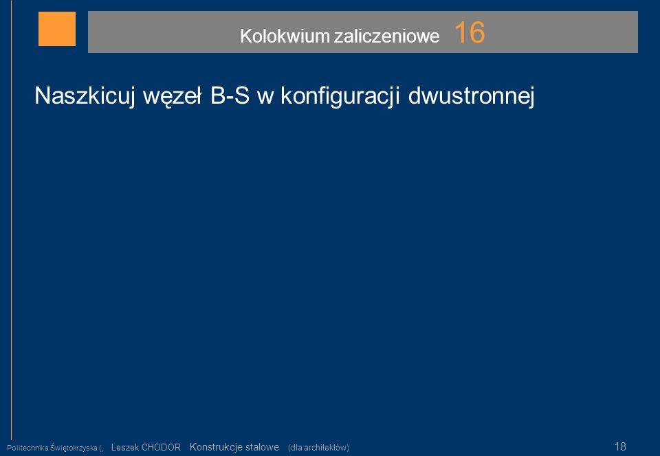 Kolokwium zaliczeniowe 16 Politechnika Świętokrzyska (, Leszek CHODOR Konstrukcje stalowe (dla architektów) 18 Naszkicuj węzeł B-S w konfiguracji dwus