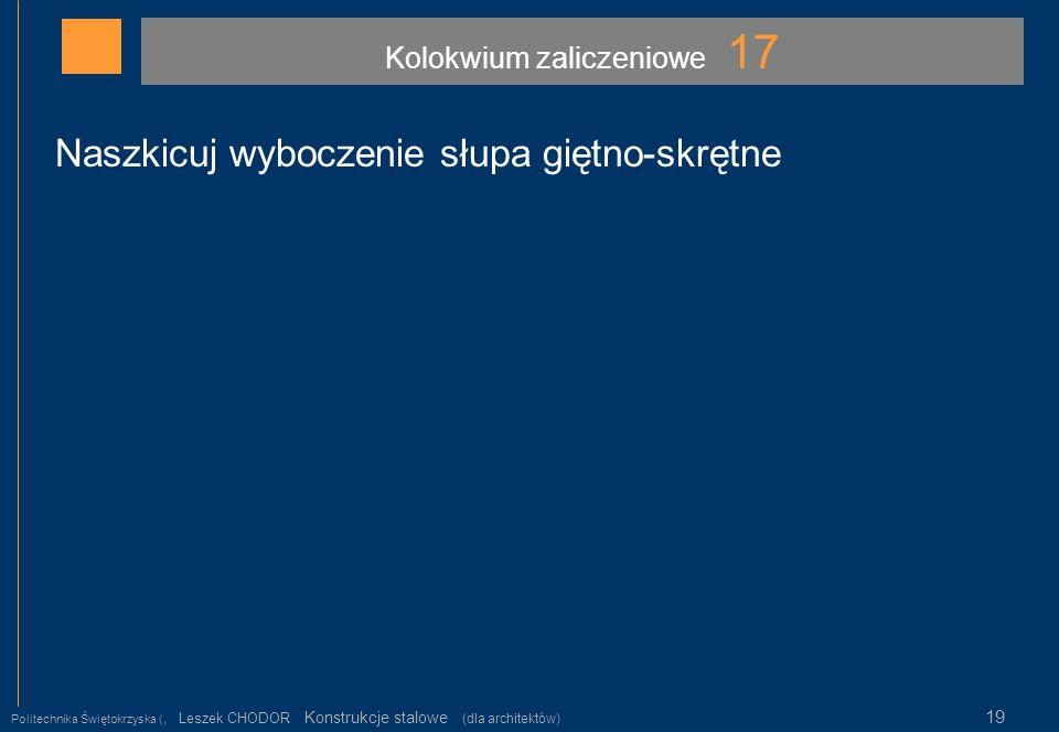 Kolokwium zaliczeniowe 17 Politechnika Świętokrzyska (, Leszek CHODOR Konstrukcje stalowe (dla architektów) 19 Naszkicuj wyboczenie słupa giętno-skręt