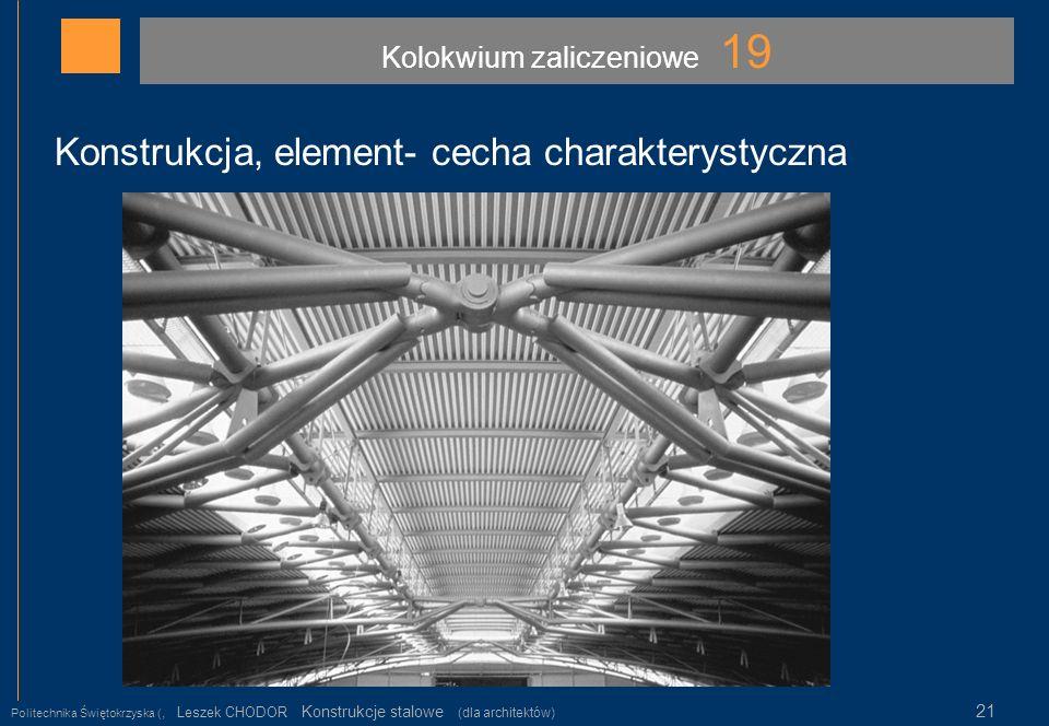 Kolokwium zaliczeniowe 19 Politechnika Świętokrzyska (, Leszek CHODOR Konstrukcje stalowe (dla architektów) 21 Konstrukcja, element- cecha charakterys