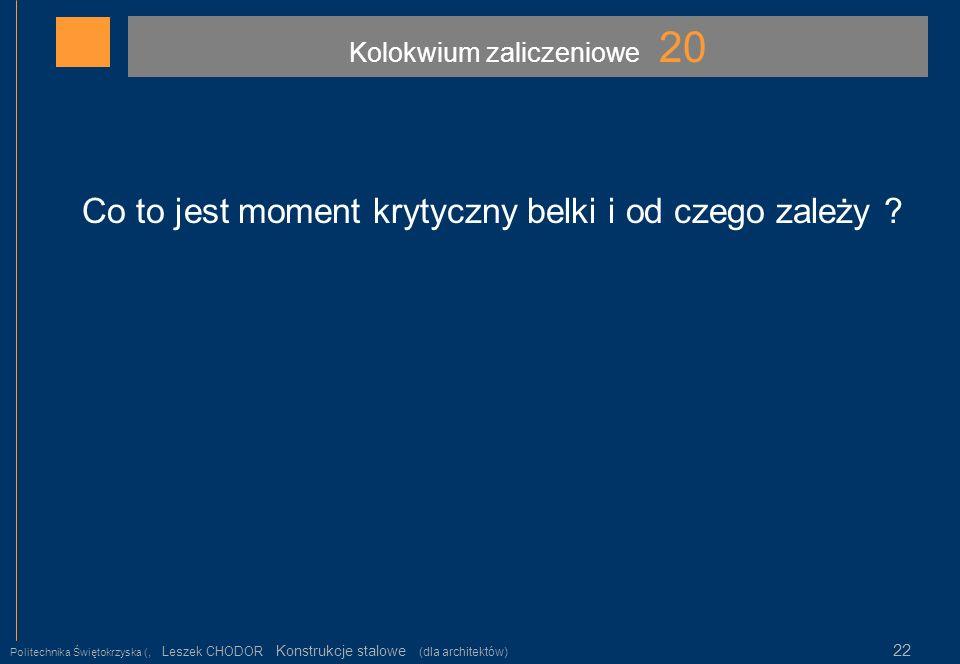 Kolokwium zaliczeniowe 20 Politechnika Świętokrzyska (, Leszek CHODOR Konstrukcje stalowe (dla architektów) 22 Co to jest moment krytyczny belki i od