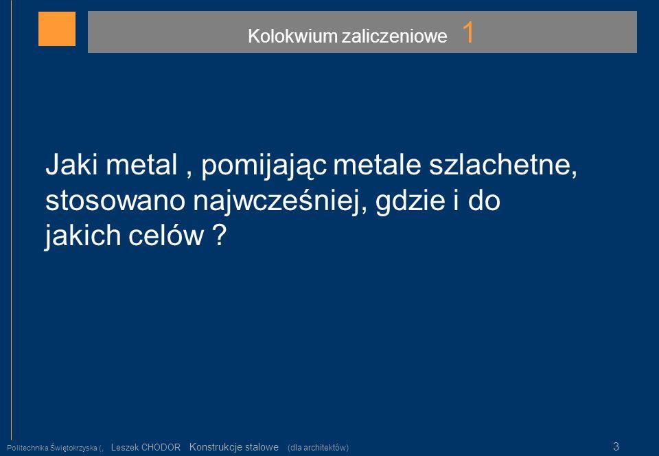 Kolokwium zaliczeniowe 1 Politechnika Świętokrzyska (, Leszek CHODOR Konstrukcje stalowe (dla architektów) 3 Jaki metal, pomijając metale szlachetne,