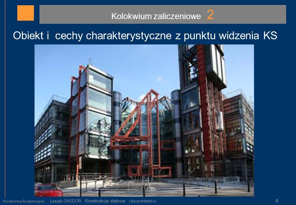 Kolokwium zaliczeniowe 2 Politechnika Świętokrzyska (, Leszek CHODOR Konstrukcje stalowe (dla architektów) 4 Obiekt i cechy charakterystyczne z punktu