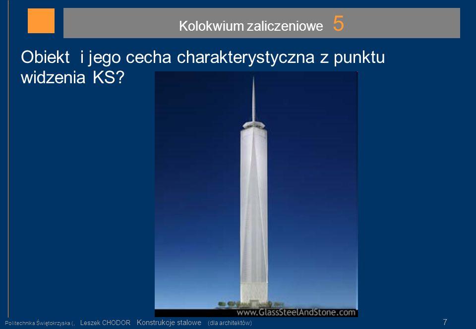 Kolokwium zaliczeniowe 5 Politechnika Świętokrzyska (, Leszek CHODOR Konstrukcje stalowe (dla architektów) 7 Obiekt i jego cecha charakterystyczna z p
