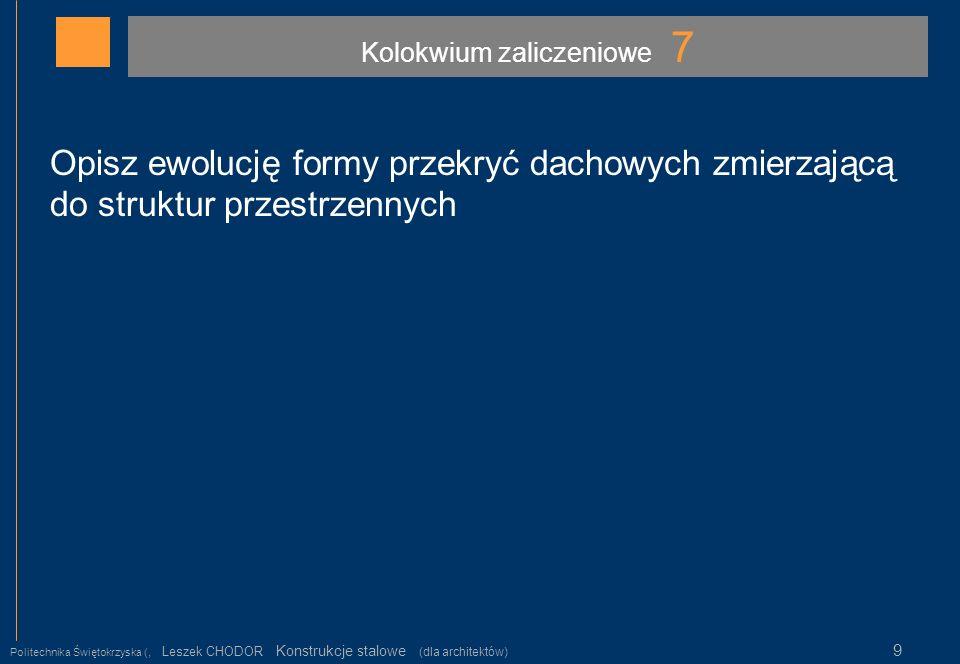 Kolokwium zaliczeniowe 7 Politechnika Świętokrzyska (, Leszek CHODOR Konstrukcje stalowe (dla architektów) 9 Opisz ewolucję formy przekryć dachowych z