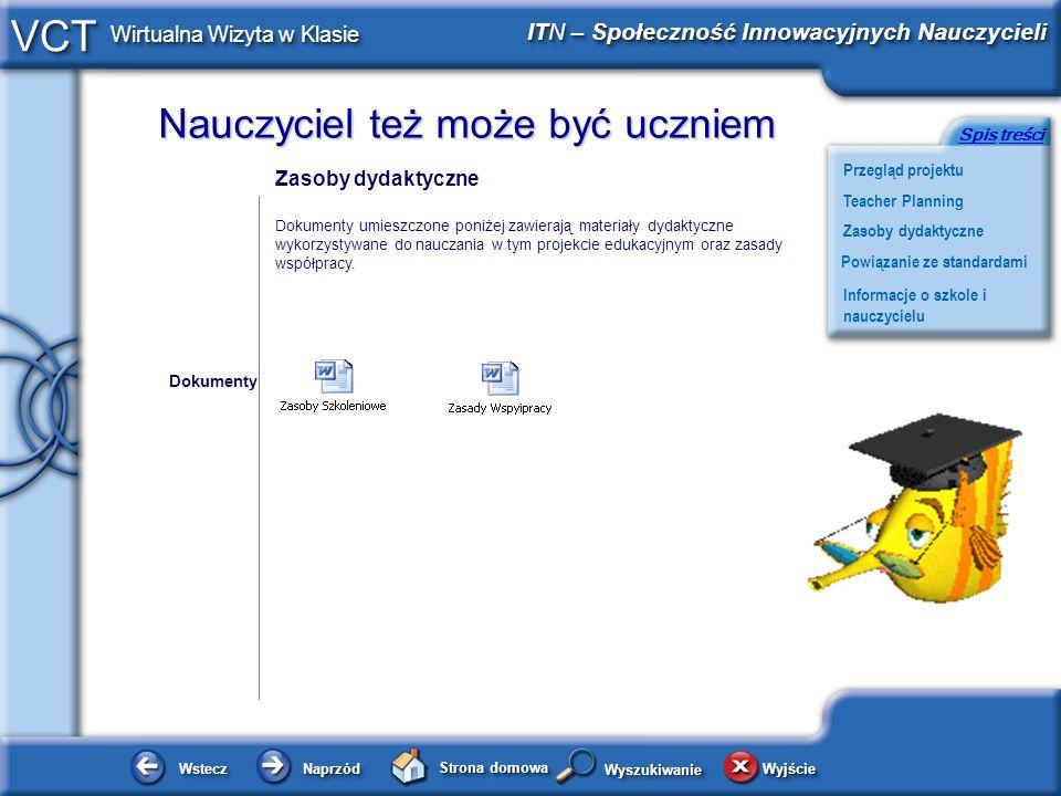 Nauczyciel też może być uczniem WsteczWstecz NaprzódNaprzód Strona domowa WyjścieWyjście Przegląd projektu ITN – Społeczność Innowacyjnych Nauczycieli Teacher Planning Powiązanie ze standardami Zasoby dydaktyczne Informacje o szkole i nauczycielu SpisSpis treścitreści VCT Wirtualna Wizyta w Klasie WyszukiwanieWyszukiwanie Ocenianie i Standardy oraz Produkty Projektu Dokumenty umieszczone poniżej zawierają kryteria oceny oraz standardy dla tego projektu edukacyjnego oraz produkty projektu stworzone przez uczniów i nauczyciela.
