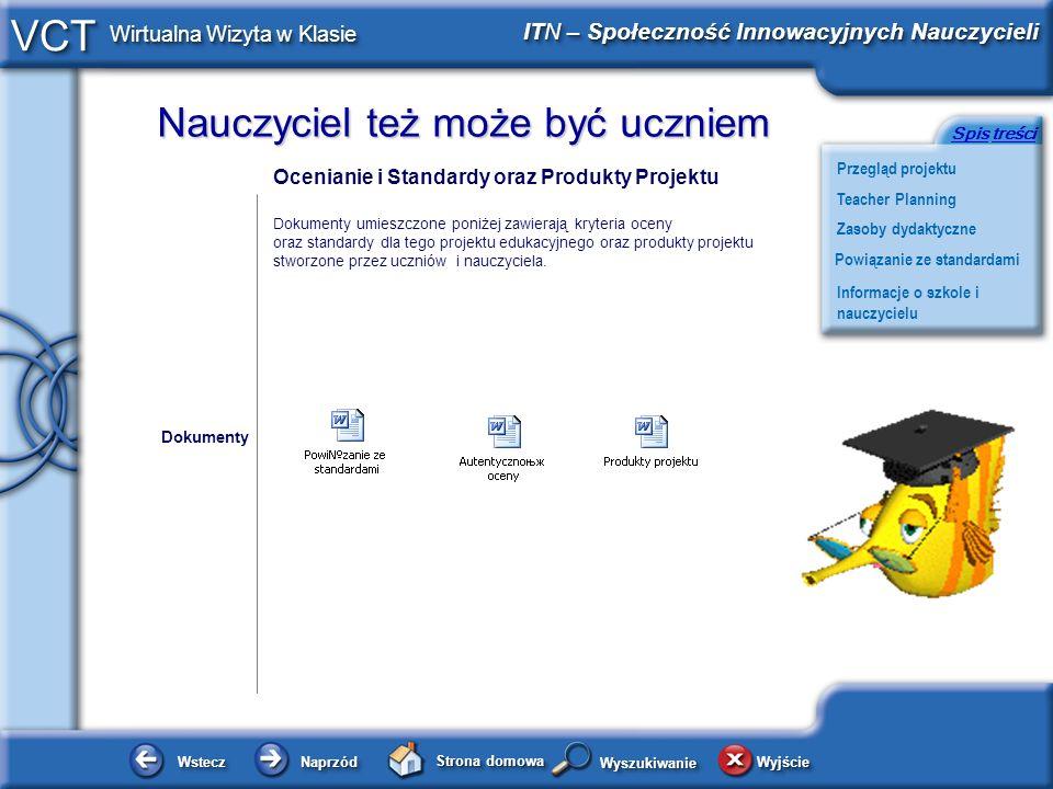 Nauczyciel też może być uczniem WsteczWstecz NaprzódNaprzód Strona domowa WyjścieWyjście Przegląd projektu ITN – Społeczność Innowacyjnych Nauczycieli Teacher Planning Powiązanie ze standardami Zasoby dydaktyczne Informacje o szkole i nauczycielu SpisSpis treścitreści VCT Wirtualna Wizyta w Klasie WyszukiwanieWyszukiwanie Informacje o szkole i nauczycielu Gimnazjum nr 5 Wspólna 17 25-003 Kielce woj.