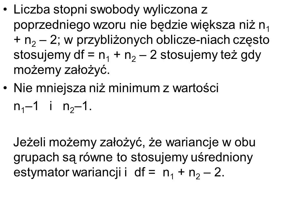 Liczba stopni swobody wyliczona z poprzedniego wzoru nie będzie większa niż n 1 + n 2 – 2; w przybliżonych oblicze-niach często stosujemy df = n 1 + n