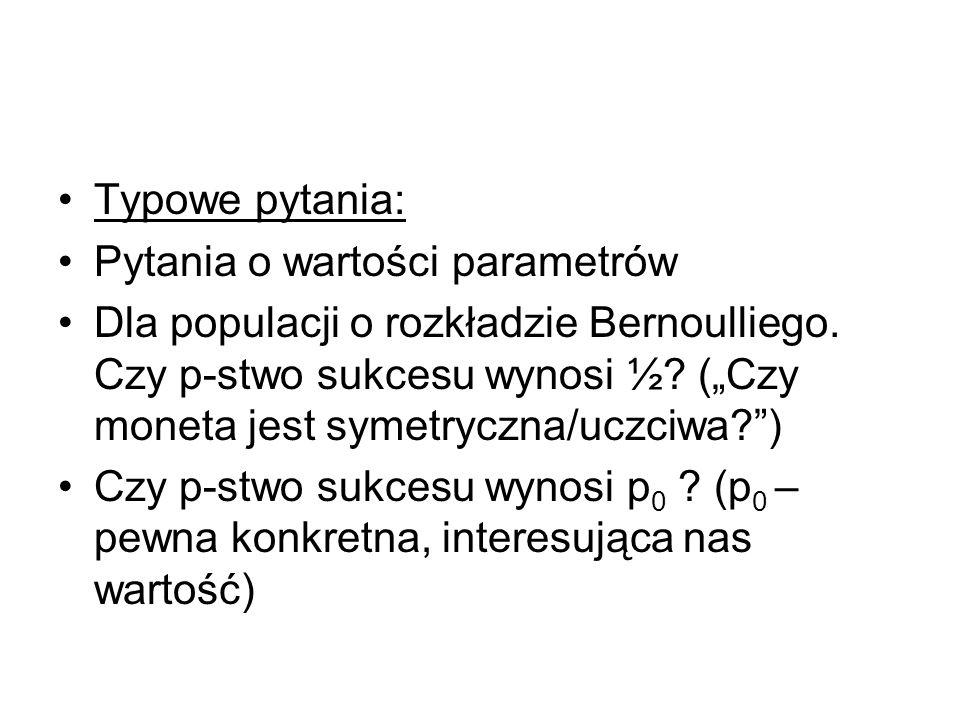 Typowe pytania: Pytania o wartości parametrów Dla populacji o rozkładzie Bernoulliego. Czy p-stwo sukcesu wynosi ½? (Czy moneta jest symetryczna/uczci