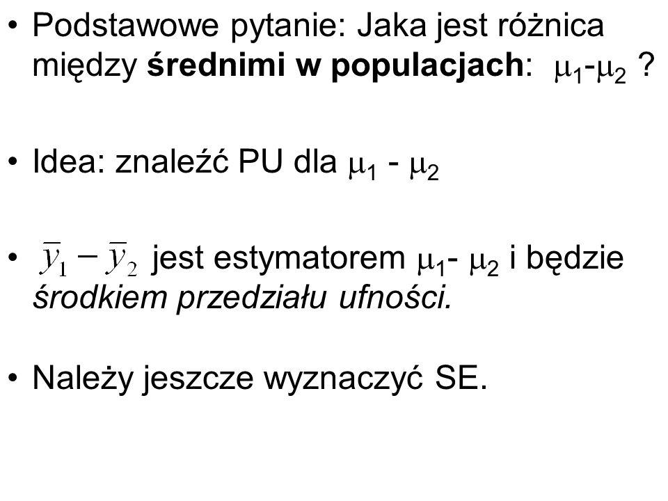 Podstawowe pytanie: Jaka jest różnica między średnimi w populacjach: 1 - 2 ? Idea: znaleźć PU dla 1 - 2 jest estymatorem 1 - 2 i będzie środkiem przed