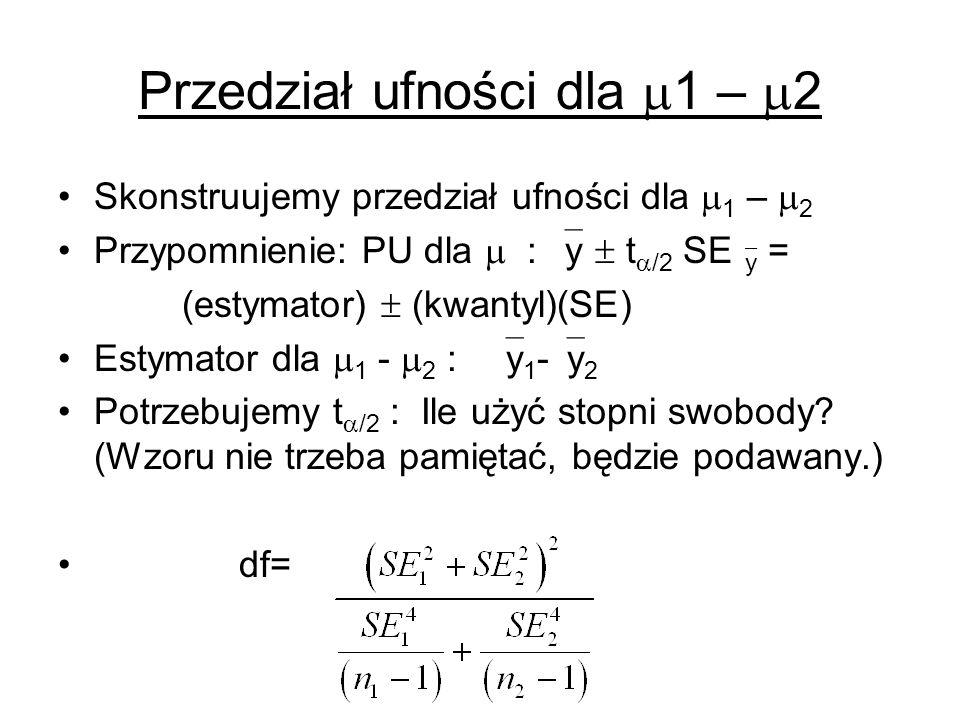 Przedział ufności dla 1 – 2 Skonstruujemy przedział ufności dla 1 – 2 Przypomnienie: PU dla : y t /2 SE y = (estymator) (kwantyl)(SE) Estymator dla 1