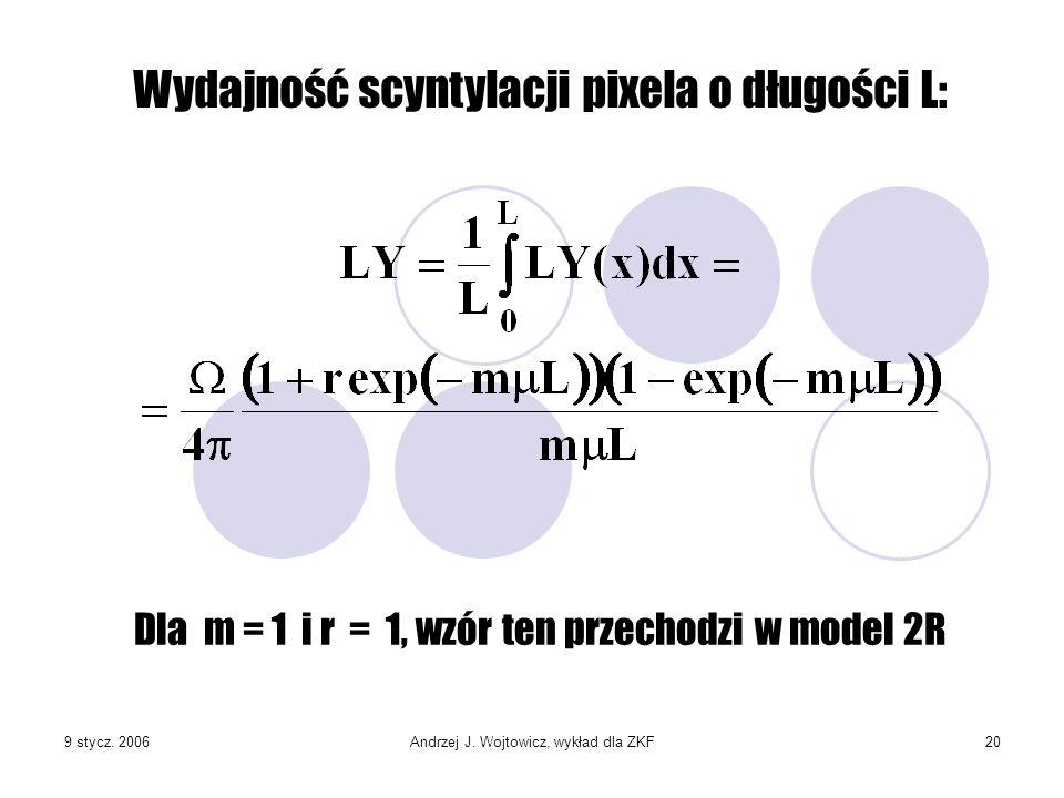 9 stycz. 2006Andrzej J. Wojtowicz, wykład dla ZKF20 Dla m = 1 i r = 1, wzór ten przechodzi w model 2R Wydajność scyntylacji pixela o długości L: