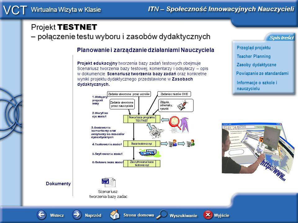 Projekt TESTNET – połączenie testu wyboru i zasobów dydaktycznych WsteczWstecz NaprzódNaprzód Strona domowa WyjścieWyjście Przegląd projektu ITN – Społeczność Innowacyjnych Nauczycieli Teacher Planning Powiązanie ze standardami Zasoby dydaktyczne Informacje o szkole i nauczycielu Spis treści VCT Wirtualna Wizyta w Klasie WyszukiwanieWyszukiwanie Planowanie i zarządzanie działaniami Nauczyciela Projekt edukacyjny tworzenia bazy zadań testowych obejmuje Scenariusz tworzenia bazy testowej, komentarzy i odsyłaczy – opis w dokumencie Scenariusz tworzenia bazy zadań oraz konkretne wyniki projektu dydaktycznego przedstawione w Zasobach dydaktycznych.