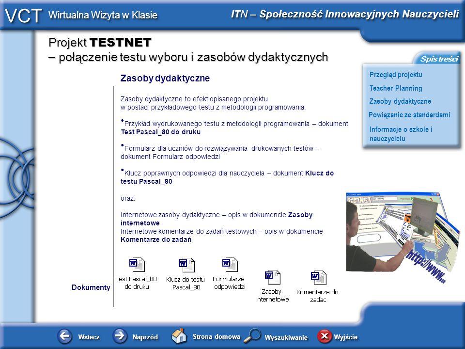 Projekt TESTNET – połączenie testu wyboru i zasobów dydaktycznych WsteczWstecz NaprzódNaprzód Strona domowa WyjścieWyjście Przegląd projektu ITN – Społeczność Innowacyjnych Nauczycieli Teacher Planning Powiązanie ze standardami Zasoby dydaktyczne Informacje o szkole i nauczycielu Spis treści VCT Wirtualna Wizyta w Klasie WyszukiwanieWyszukiwanie Zasoby dydaktyczne Zasoby dydaktyczne to efekt opisanego projektu w postaci przykładowego testu z metodologii programowania: Przykład wydrukowanego testu z metodologii programowania – dokument Test Pascal_80 do druku Formularz dla uczniów do rozwiązywania drukowanych testów – dokument Formularz odpowiedzi Klucz poprawnych odpowiedzi dla nauczyciela – dokument Klucz do testu Pascal_80 oraz: Internetowe zasoby dydaktyczne – opis w dokumencie Zasoby internetowe Internetowe komentarze do zadań testowych – opis w dokumencie Komentarze do zadań Dokumenty