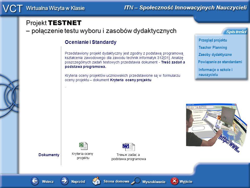 Projekt TESTNET – połączenie testu wyboru i zasobów dydaktycznych WsteczWstecz NaprzódNaprzód Strona domowa WyjścieWyjście Przegląd projektu ITN – Społeczność Innowacyjnych Nauczycieli Teacher Planning Powiązanie ze standardami Zasoby dydaktyczne Informacje o szkole i nauczycielu Spis treści VCT Wirtualna Wizyta w Klasie WyszukiwanieWyszukiwanie Ocenianie i Standardy Przedstawiony projekt dydaktyczny jest zgodny z podstawą programową kształcenia zawodowego dla zawodu technik informatyk 312[01].