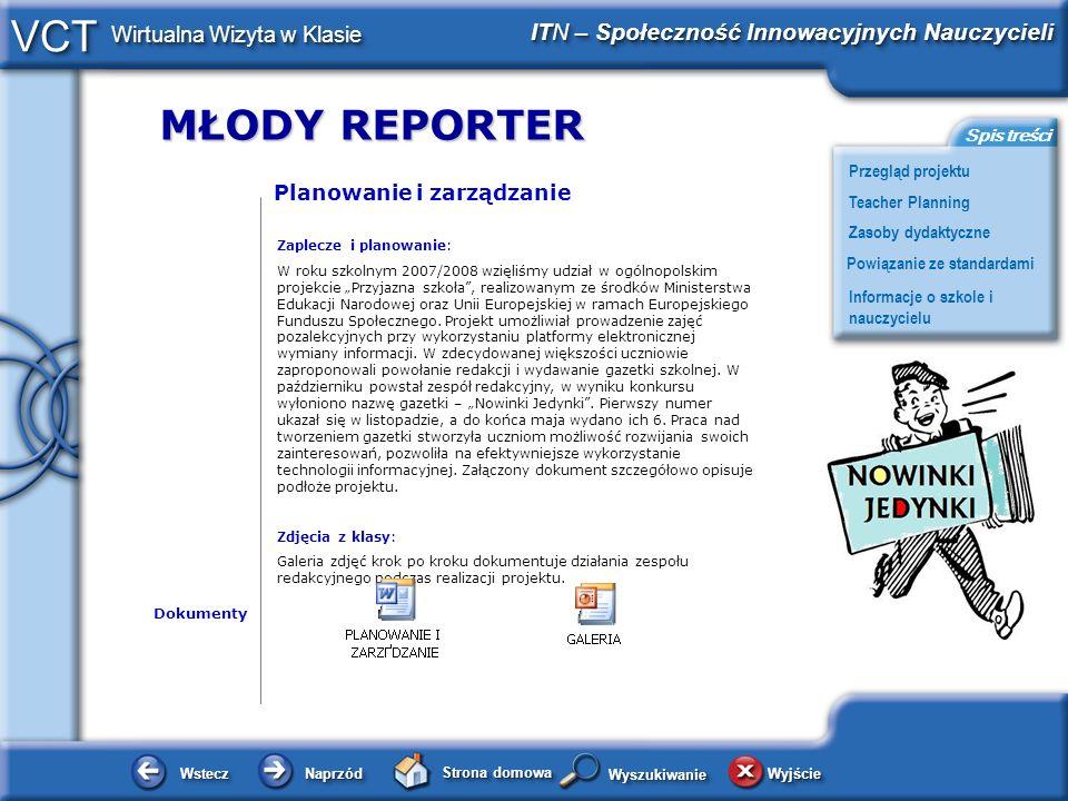 MŁODY REPORTER WsteczWstecz NaprzódNaprzód Strona domowa WyjścieWyjście Przegląd projektu ITN – Społeczność Innowacyjnych Nauczycieli Teacher Planning Powiązanie ze standardami Zasoby dydaktyczne Informacje o szkole i nauczycielu Spis treści VCT Wirtualna Wizyta w Klasie WyszukiwanieWyszukiwanie Planowanie i zarządzanie Zaplecze i planowanie: W roku szkolnym 2007/2008 wzięliśmy udział w ogólnopolskim projekcie Przyjazna szkoła, realizowanym ze środków Ministerstwa Edukacji Narodowej oraz Unii Europejskiej w ramach Europejskiego Funduszu Społecznego.