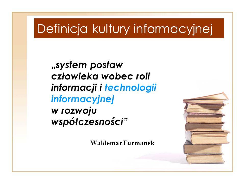 Definicja kultury informacyjnej system postaw człowieka wobec roli informacji i technologii informacyjnej w rozwoju współczesności Waldemar Furmanek