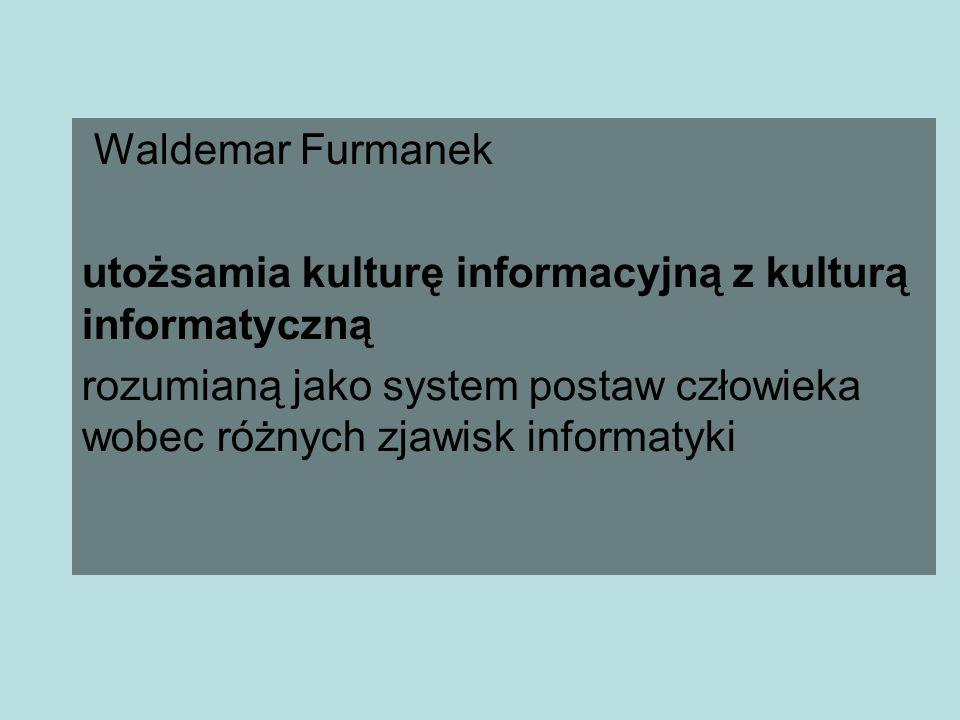 Waldemar Furmanek utożsamia kulturę informacyjną z kulturą informatyczną rozumianą jako system postaw człowieka wobec różnych zjawisk informatyki